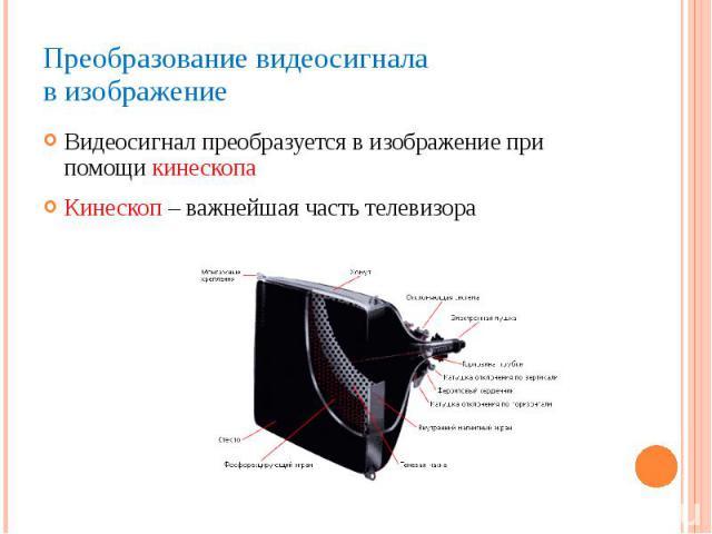 Преобразование видеосигнала в изображение Видеосигнал преобразуется в изображение при помощи кинескопа Кинескоп – важнейшая часть телевизора