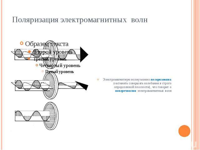 Поляризация электромагнитных волн Электромагнитную волну можно поляризовать (заставить совершать колебания в строго определенной плоскости), что говорит о поперечности электромагнитных волн