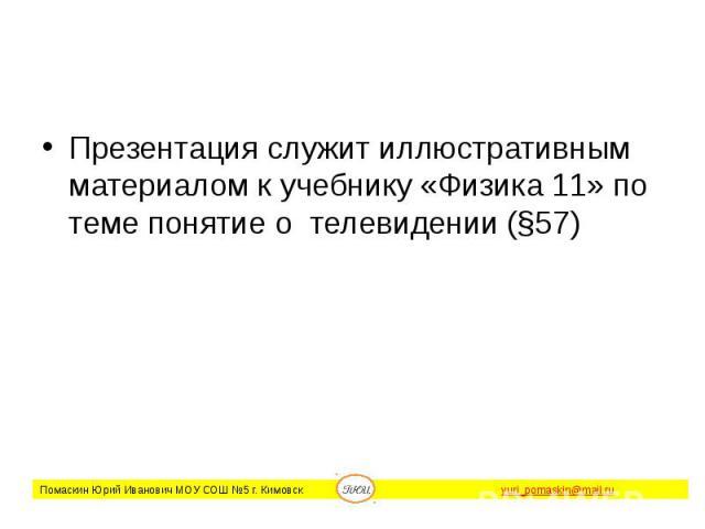 Презентация служит иллюстративным материалом к учебнику «Физика 11» по теме понятие о телевидении (§57)