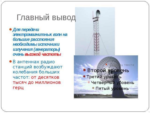 Главный вывод Для передачи электромагнитных волн на большие расстояния необходимы источники излучения (генераторы) очень высокой частоты В антеннах радио станций возбуждают колебания больших частот: от десятков тысяч до миллионов герц