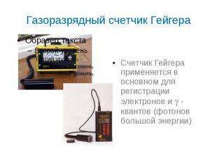 Газоразрядный счетчик Гейгера Счетчик Гейгера применяется в основном для регистр