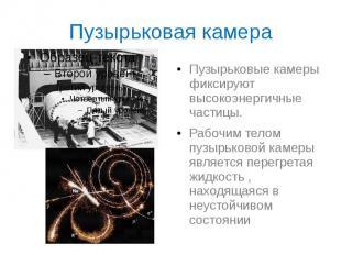 Пузырьковая камера Пузырьковые камеры фиксируют высокоэнергичные частицы. Рабочи
