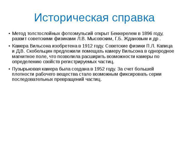 Историческая справка Метод толстослойных фотоэмульсий открыт Беккерелем в 1896 году, развит советскими физиками Л.В. Мысовским, Г.Б. Ждановым и др . Камера Вильсона изобретена в 1912 году. Советские физики П.Л. Капица и Д.В. Скобельцин предложили по…