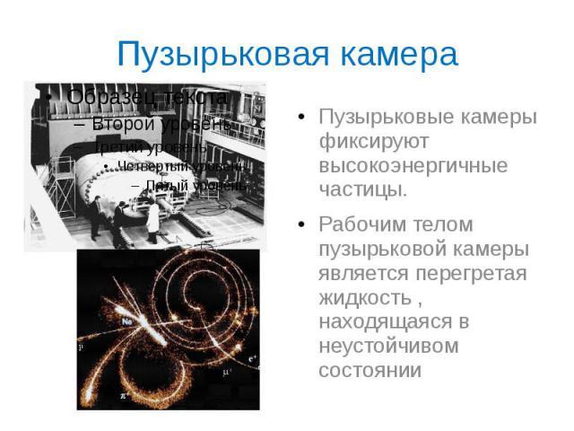 Пузырьковая камера Пузырьковые камеры фиксируют высокоэнергичные частицы. Рабочим телом пузырьковой камеры является перегретая жидкость , находящаяся в неустойчивом состоянии