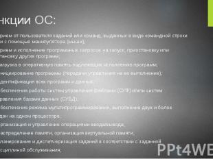 Функции ОС: - прием от пользователя заданий или команд, выданных в виде командно