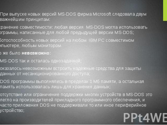 При выпуске новых версий MS-DOS фирма Microsoft следовала двум важнейшим принципам: При выпуске новых версий MS-DOS фирма Microsoft следовала двум важнейшим принципам: сохранение совместимости: любая версия MS-DOS могла использовать программы, напис…