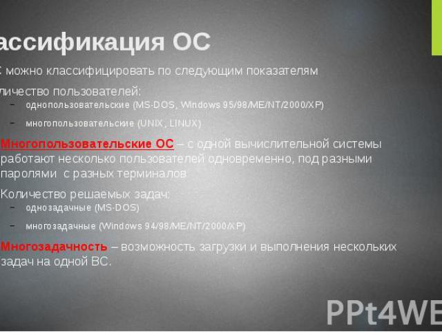 Классификация ОС ОС можно классифицировать по следующим показателям Количество пользователей: однопользовательские (MS-DOS, Windows 95/98/ME/NT/2000/XP) многопользовательские (UNIX, LINUX) Многопользовательские ОС – с одной вычислительной системы ра…