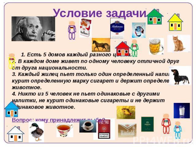 Условие задачи 1. Есть 5 домов каждый разного цвета. 2. В каждом доме живет по одному человеку отличной друг от друга национальности. 3. Каждый жилец пьет только один определенный напиток, курит определенную марку сигарет и держит определенное живот…