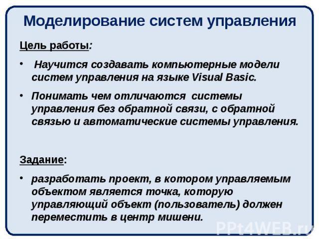 Моделирование систем управления Цель работы: Научится создавать компьютерные модели систем управления на языке Visual Basic. Понимать чем отличаются системы управления без обратной связи, с обратной связью и автоматические системы управления. Задани…