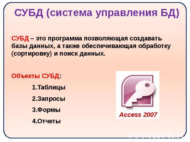 СУБД (система управления БД) СУБД – это программа позволяющая создавать базы данных, а также обеспечивающая обработку (сортировку) и поиск данных. Объекты СУБД: Таблицы Запросы Формы Отчеты