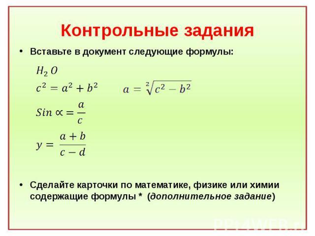 Контрольные задания Вставьте в документ следующие формулы: Сделайте карточки по математике, физике или химии содержащие формулы * (дополнительное задание)