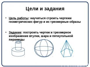 Цели и задания Цель работы: научиться строить чертежи геометрических фигур и их