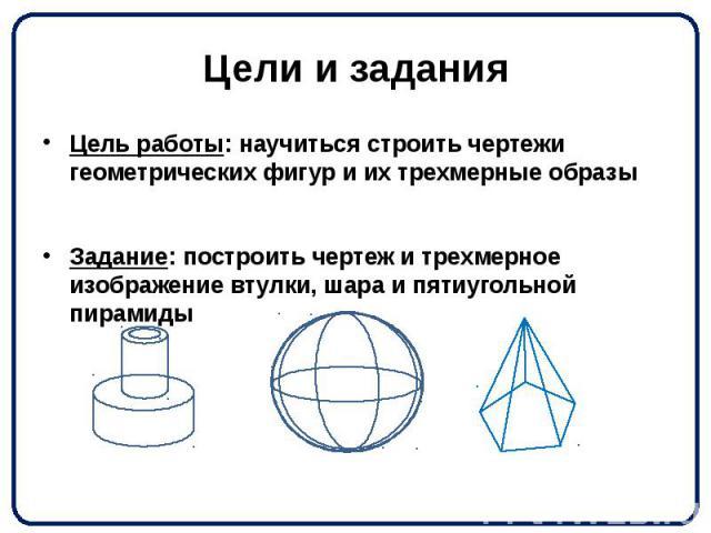 Цели и задания Цель работы: научиться строить чертежи геометрических фигур и их трехмерные образы Задание: построить чертеж и трехмерное изображение втулки, шара и пятиугольной пирамиды