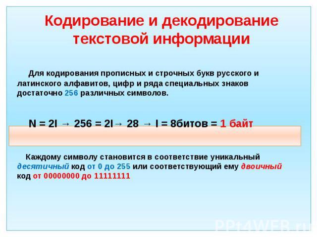 Кодирование и декодирование текстовой информации Для кодирования прописных и строчных букв русского и латинского алфавитов, цифр и ряда специальных знаков достаточно 256 различных символов. N = 2I → 256 = 2I→ 28 → I = 8битов = 1 байт Каждому символу…