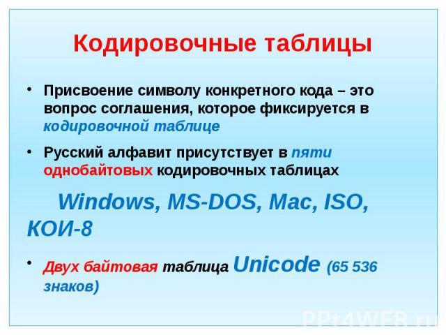 Кодировочные таблицы Присвоение символу конкретного кода – это вопрос соглашения, которое фиксируется в кодировочной таблице Русский алфавит присутствует в пяти однобайтовых кодировочных таблицах Windows, MS-DOS, Mac, ISO, КОИ-8 Двух байтовая таблиц…