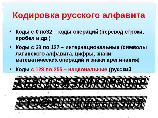 Кодировка русского алфавита Коды с 0 по32 – коды операций (перевод строки, пробел и др.) Коды с 33 по 127 – интернациональные (символы латинского алфавита, цифры, знаки математических операций и знаки препинания) Коды с 128 по 255 – национальные (ру…