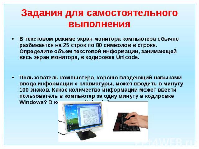 Задания для самостоятельного выполнения В текстовом режиме экран монитора компьютера обычно разбивается на 25 строк по 80 символов в строке. Определите объем текстовой информации, занимающей весь экран монитора, в кодировке Unicode. Пользователь ком…