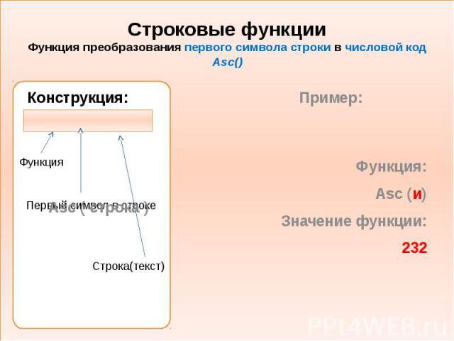 Строковые функции Функция преобразования первого символа строки в числовой код Asc() Конструкция: