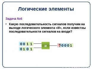 Логические элементы Задача №6 Какую последовательность сигналов получим на выход