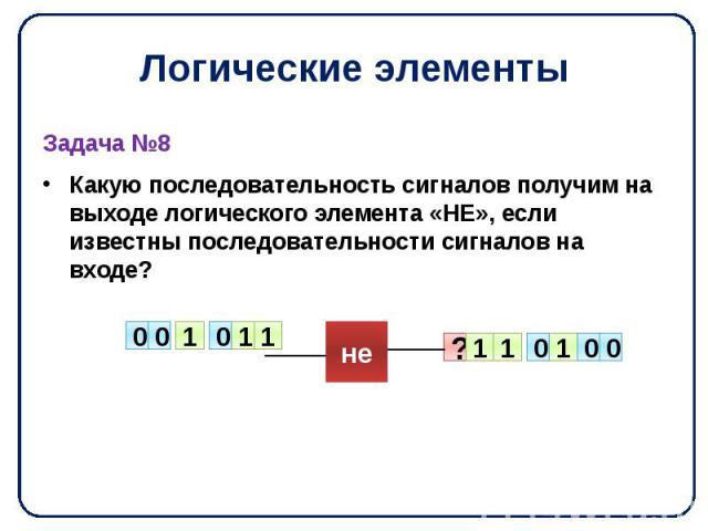 Логические элементы Задача №8 Какую последовательность сигналов получим на выходе логического элемента «НЕ», если известны последовательности сигналов на входе?