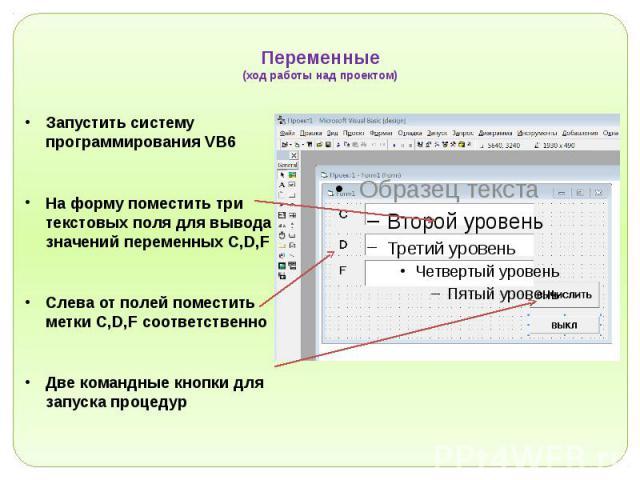 Переменные (ход работы над проектом) Запустить систему программирования VB6 На форму поместить три текстовых поля для вывода значений переменных C,D,F Слева от полей поместить метки C,D,F соответственно Две командные кнопки для запуска процедур