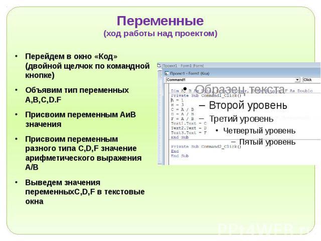 Переменные (ход работы над проектом) Перейдем в окно «Код» (двойной щелчок по командной кнопке) Объявим тип переменных А,B,C,D.F Присвоим переменным АиВ значения Присвоим переменным разного типа C,D,F значение арифметического выражения А/В Выведем з…