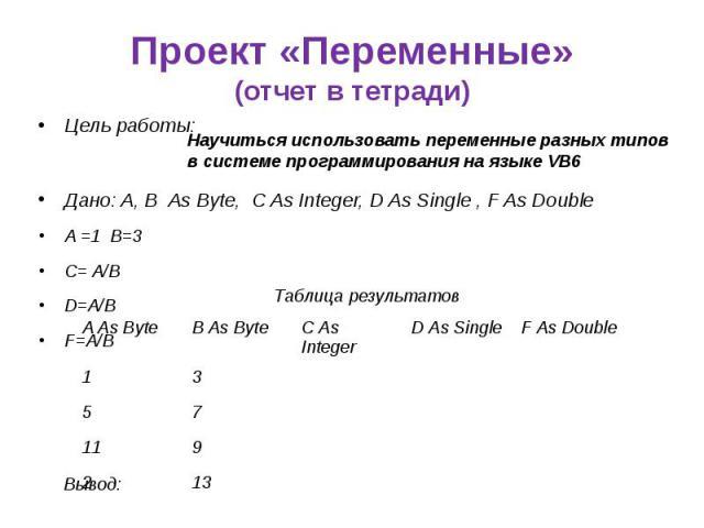 Проект «Переменные» (отчет в тетради) Цель работы: Дано: A, B As Byte, C As Integer, D As Single , F As Double A =1 B=3 C= A/B D=A/B F=A/B
