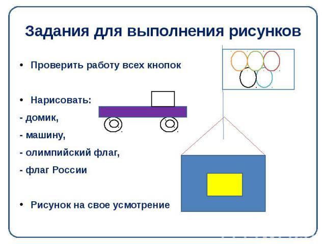 Задания для выполнения рисунков Проверить работу всех кнопок Нарисовать: - домик, - машину, - олимпийский флаг, - флаг России Рисунок на свое усмотрение