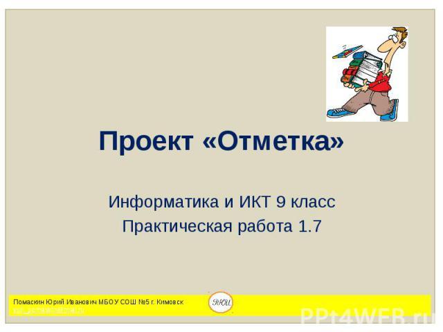 Проект «Отметка» Информатика и ИКТ 9 класс Практическая работа 1.7