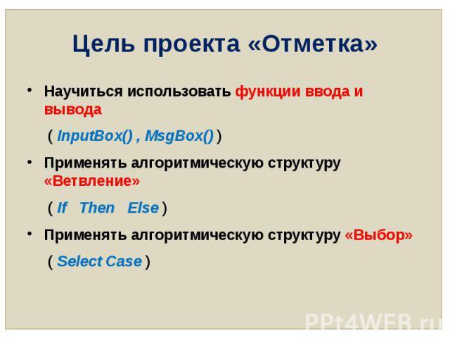Цель проекта «Отметка» Научиться использовать функции ввода и вывода ( InputBox() , MsgBox() ) Применять алгоритмическую структуру «Ветвление» ( If Then Else ) Применять алгоритмическую структуру «Выбор» ( Select Case )
