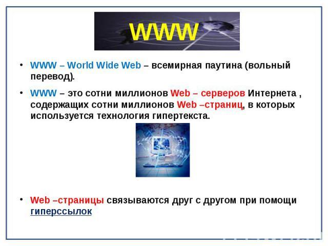 WWW WWW – World Wide Web – всемирная паутина (вольный перевод). WWW – это сотни миллионов Web – серверов Интернета , содержащих сотни миллионов Web –страниц, в которых используется технология гипертекста. Web –страницы связываются друг с другом при …