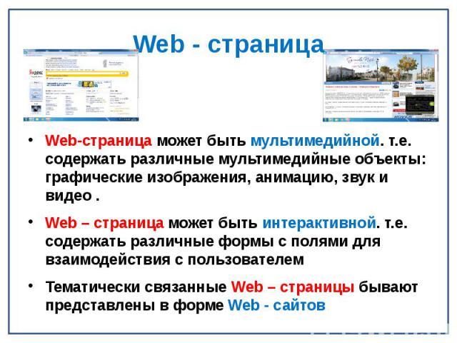 Web - страница Web-страница может быть мультимедийной. т.е. содержать различные мультимедийные объекты: графические изображения, анимацию, звук и видео . Web – страница может быть интерактивной. т.е. содержать различные формы с полями для взаимодейс…