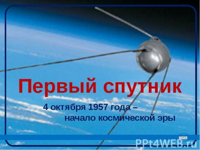 Первый спутник 4 октября 1957 года – начало космической эры