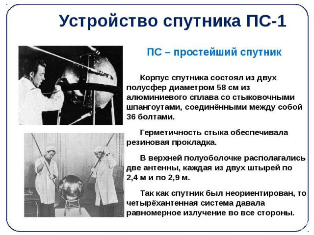 Устройство спутника ПС-1 Корпус спутника состоял из двух полусфер диаметром 58см из алюминиевого сплава со стыковочными шпангоутами, соединёнными между собой 36 болтами. Герметичность стыка обеспечивала резиновая прокладка. В верхней полуоболо…