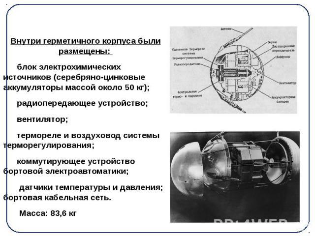 Внутри герметичного корпуса были размещены: Внутри герметичного корпуса были размещены: блок электрохимических источников (серебряно-цинковые аккумуляторымассой около 50 кг); радиопередающее устройство; вентилятор; термореле и воздуховод…