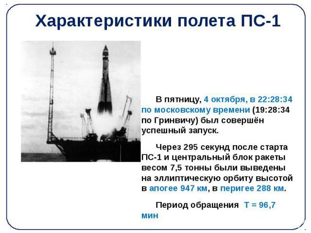 Характеристики полета ПС-1 В пятницу, 4 октября, в 22:28:34 по московскому времени (19:28:34 по Гринвичу) был совершён успешный запуск. Через 295 секунд после старта ПС-1 и центральный блок ракеты весом 7,5 тонны были выведены на эллиптическую орбит…