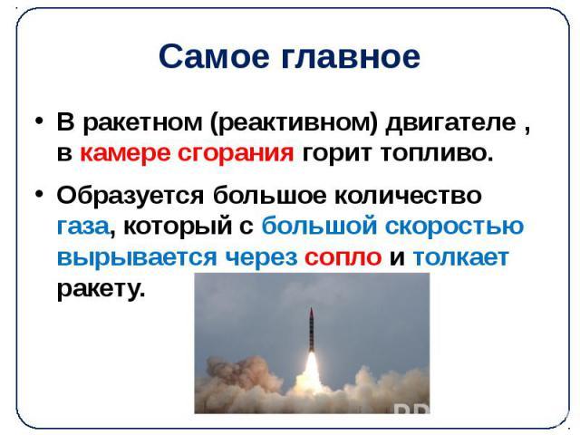 Самое главное В ракетном (реактивном) двигателе , в камере сгорания горит топливо. Образуется большое количество газа, который с большой скоростью вырывается через сопло и толкает ракету.