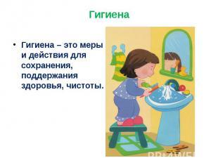 Гигиена Гигиена – это меры и действия для сохранения, поддержания здоровья, чист