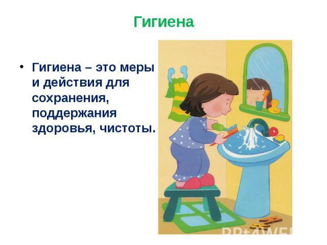 Гигиена Гигиена – это меры и действия для сохранения, поддержания здоровья, чистоты.