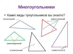 Многоугольники Какие виды треугольников вы знаете?