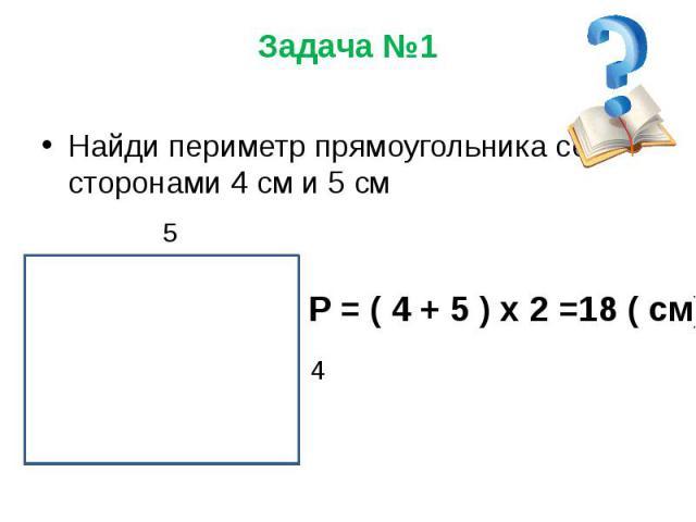 Задача №1 Найди периметр прямоугольника со сторонами 4 см и 5 см