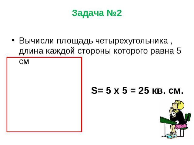Задача №2 Вычисли площадь четырехугольника , длина каждой стороны которого равна 5 см