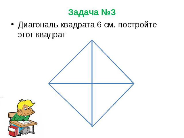 Задача №3 Диагональ квадрата 6 см. постройте этот квадрат