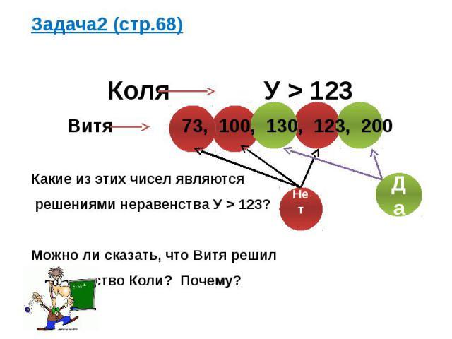 Задача2 (стр.68) Коля У > 123 Витя 73, 100, 130, 123, 200 Какие из этих чисел являются решениями неравенства У > 123? Можно ли сказать, что Витя решил неравенство Коли? Почему?