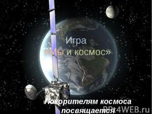 Игра «Мы и космос» Покорителям космоса посвящается