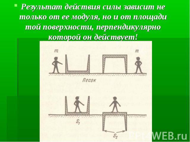 Результат действия силы зависит не только от ее модуля, но и от площади той поверхности, перпендикулярно которой он действует! Результат действия силы зависит не только от ее модуля, но и от площади той поверхности, перпендикулярно которой он действует!