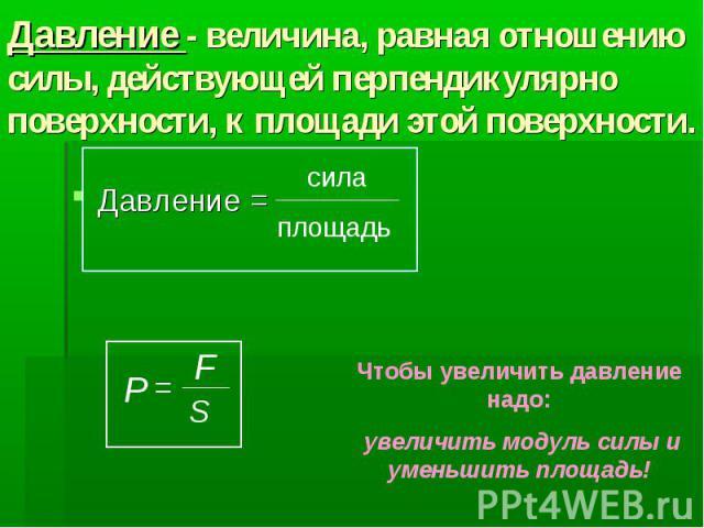 Давление - величина, равная отношению силы, действующей перпендикулярно поверхности, к площади этой поверхности. Давление =