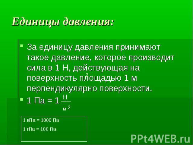 Единицы давления: За единицу давления принимают такое давление, которое производит сила в 1 Н, действующая на поверхность площадью 1 м перпендикулярно поверхности. 1 Па = 1