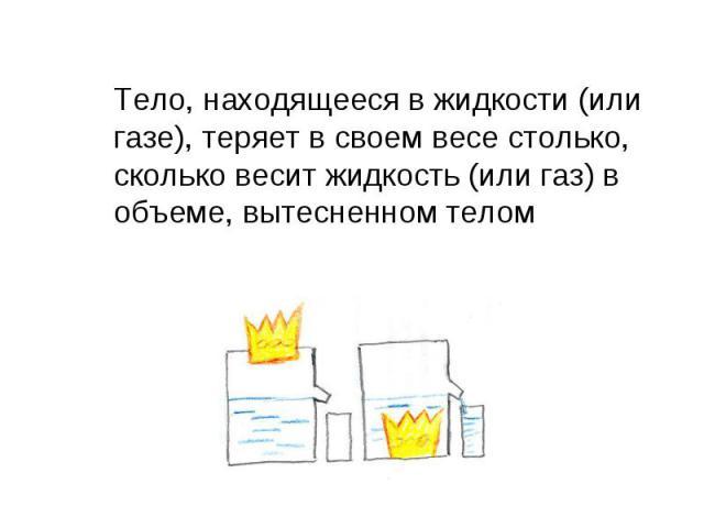 Тело, находящееся в жидкости (или газе), теряет в своем весе столько, сколько весит жидкость (или газ) в объеме, вытесненном телом Тело, находящееся в жидкости (или газе), теряет в своем весе столько, сколько весит жидкость (или газ) в объеме, вытес…