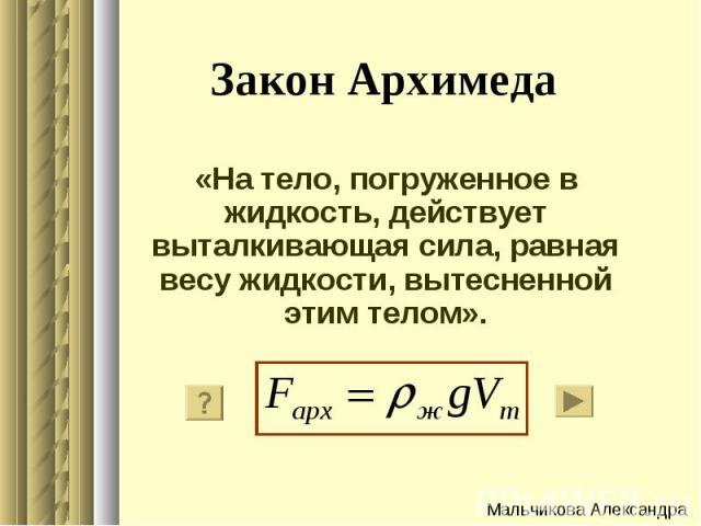 Закон Архимеда «На тело, погруженное в жидкость, действует выталкивающая сила, равная весу жидкости, вытесненной этим телом».